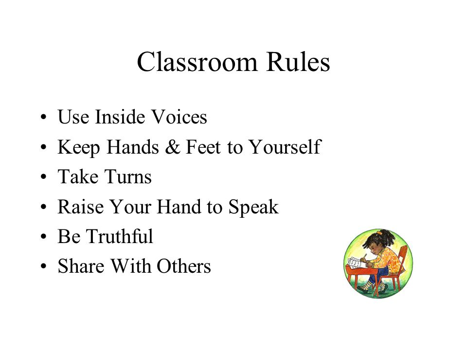 Classroom Rules Use Inside Voices Keep Hands & Feet to Yourself Take Turns Raise Your Hand to Speak Be Truthful Share With Others