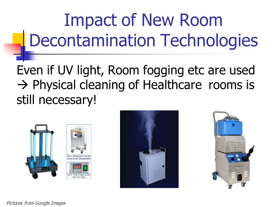 Impact of New Room Decontamination Technologies Even if UV light, Room fogging etc are used  Physical cleaning of Healthcare rooms is still necessary.