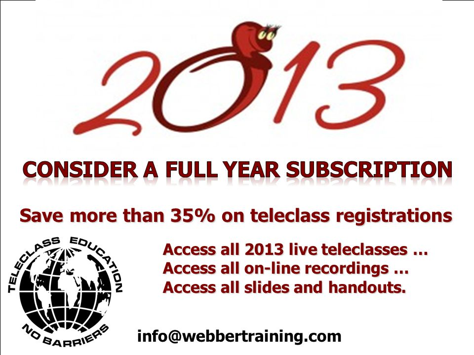 Save more than 35% on teleclass registrations Access all 2013 live teleclasses … Access all on-line recordings … Access all slides and handouts.