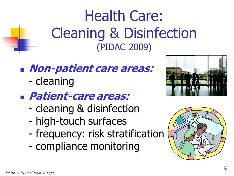 6 Health Care: Cleaning & Disinfection (PIDAC 2009) Non-patient care areas: - cleaning Patient-care areas: - cleaning & disinfection - high-touch surfaces - frequency: risk stratification - compliance monitoring Pictures from Google Images