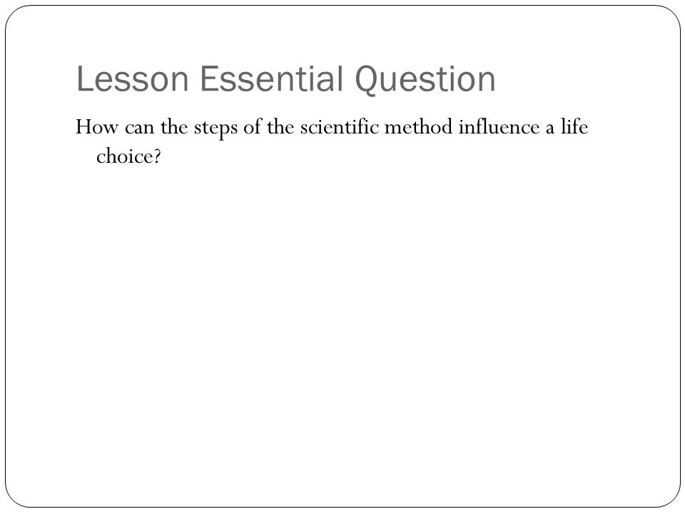 Lesson Essential Question How can the steps of the scientific method influence a life choice?