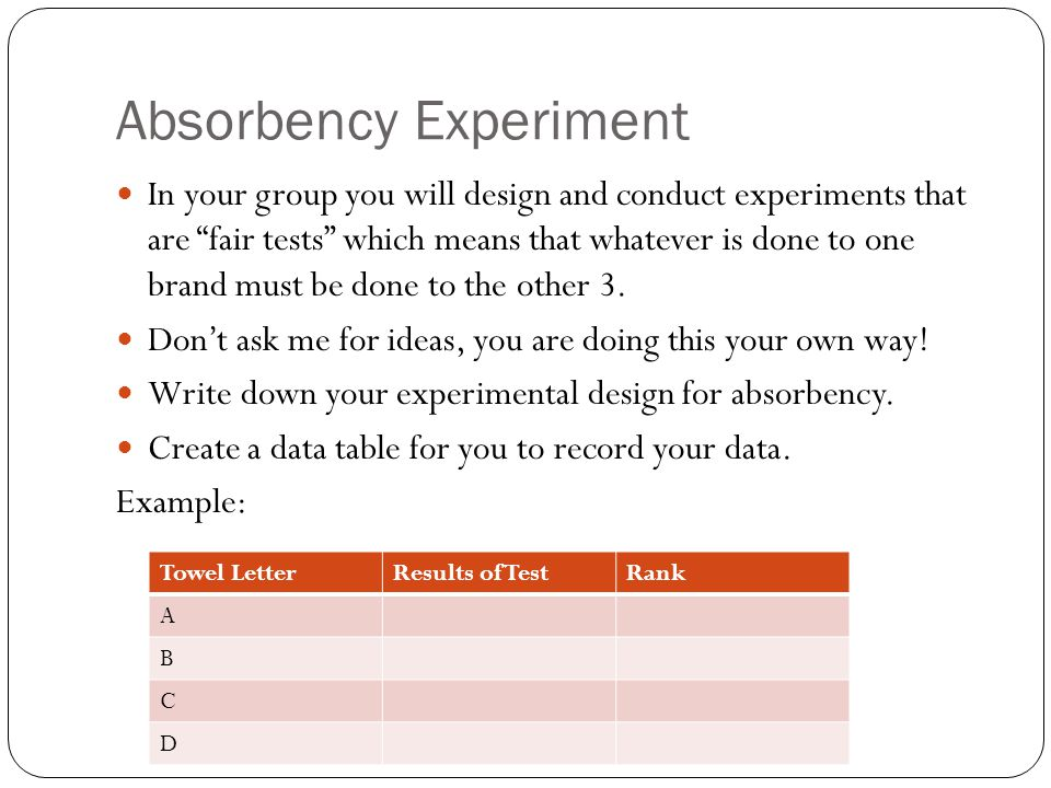 "Absorbency Experiment In your group you will design and conduct experiments that are ""fair tests"" which means that whatever is done to one brand must"