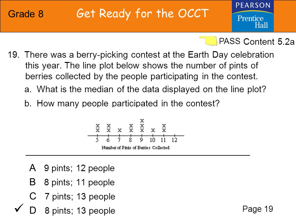 Grade 8 Get Ready for the OCCT PASS A 9 pints; 12 people B 8 pints; 11 people C 7 pints; 13 people D 8 pints; 13 people There was a berry-picking contest at the Earth Day celebration this year.