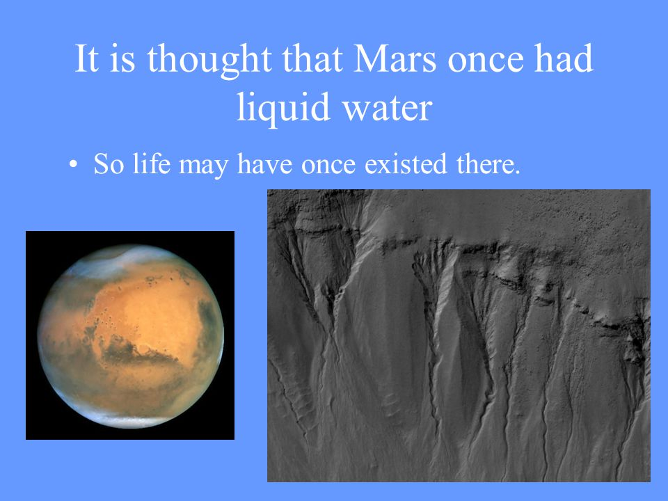 It is thought that Mars once had liquid water So life may have once existed there.