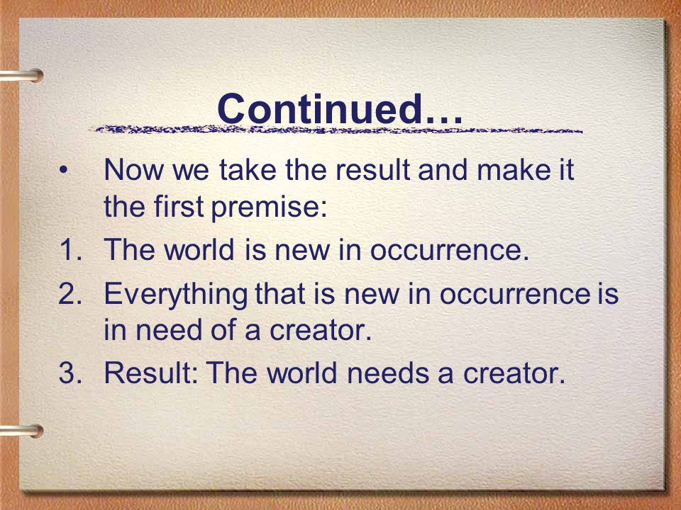 Continued… Now we take the result and make it the first premise: 1.The world is new in occurrence.