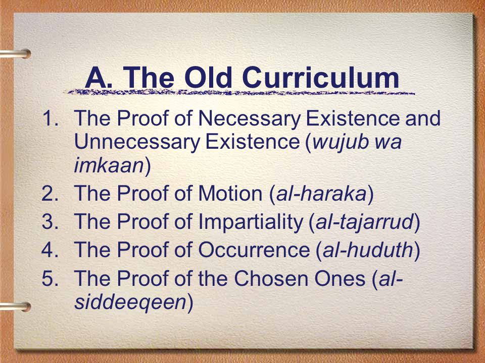 A. The Old Curriculum 1.The Proof of Necessary Existence and Unnecessary Existence (wujub wa imkaan) 2.The Proof of Motion (al-haraka) 3.The Proof of