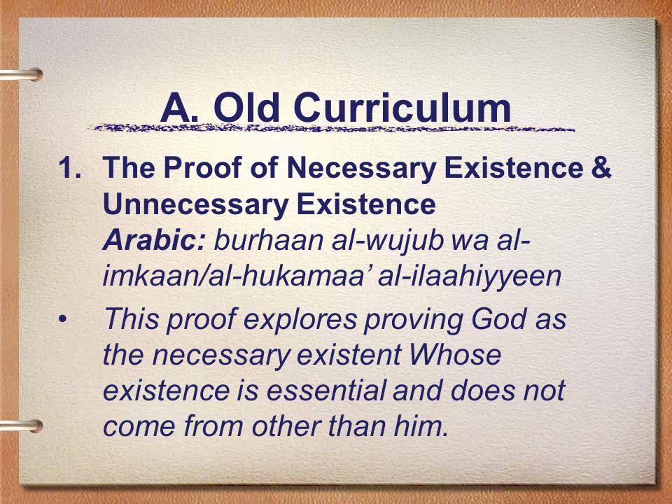 A. Old Curriculum 1.The Proof of Necessary Existence & Unnecessary Existence Arabic: burhaan al-wujub wa al- imkaan/al-hukamaa' al-ilaahiyyeen This pr