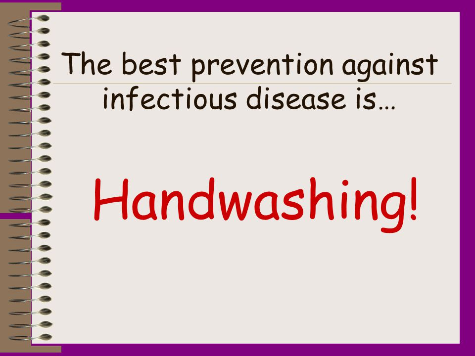The best prevention against infectious disease is… Handwashing!