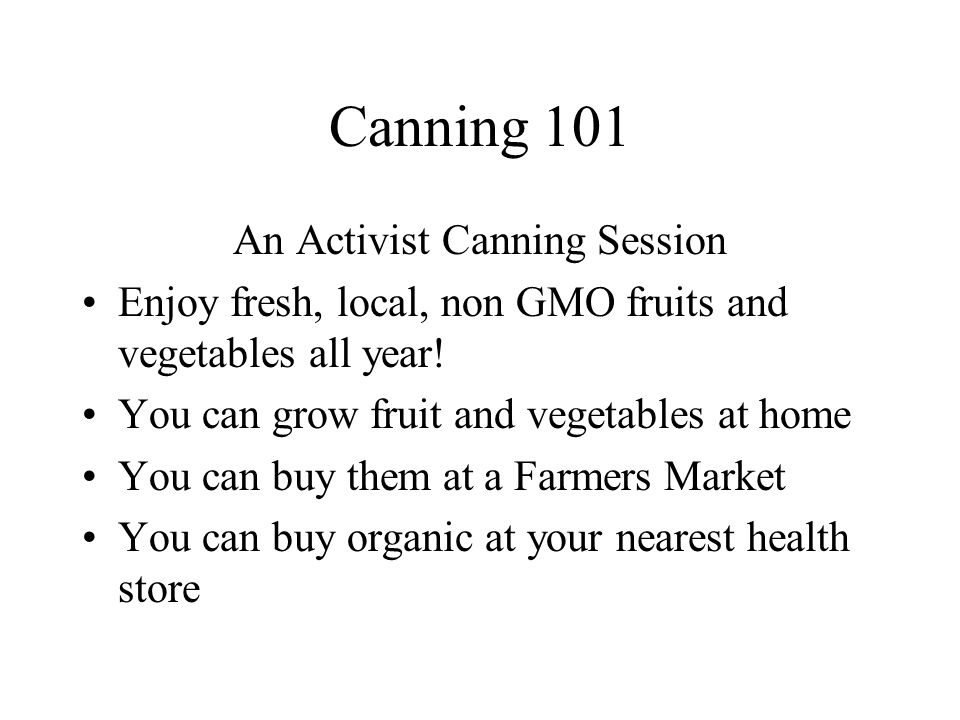 Canning 101 An Activist Canning Session Enjoy fresh, local, non GMO fruits and vegetables all year.