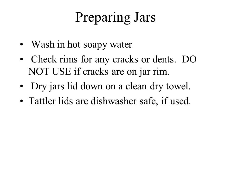 Preparing Jars Wash in hot soapy water Check rims for any cracks or dents.