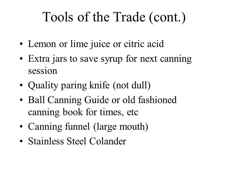 Tools of the Trade (cont.) Lemon or lime juice or citric acid Extra jars to save syrup for next canning session Quality paring knife (not dull) Ball Canning Guide or old fashioned canning book for times, etc Canning funnel (large mouth) Stainless Steel Colander