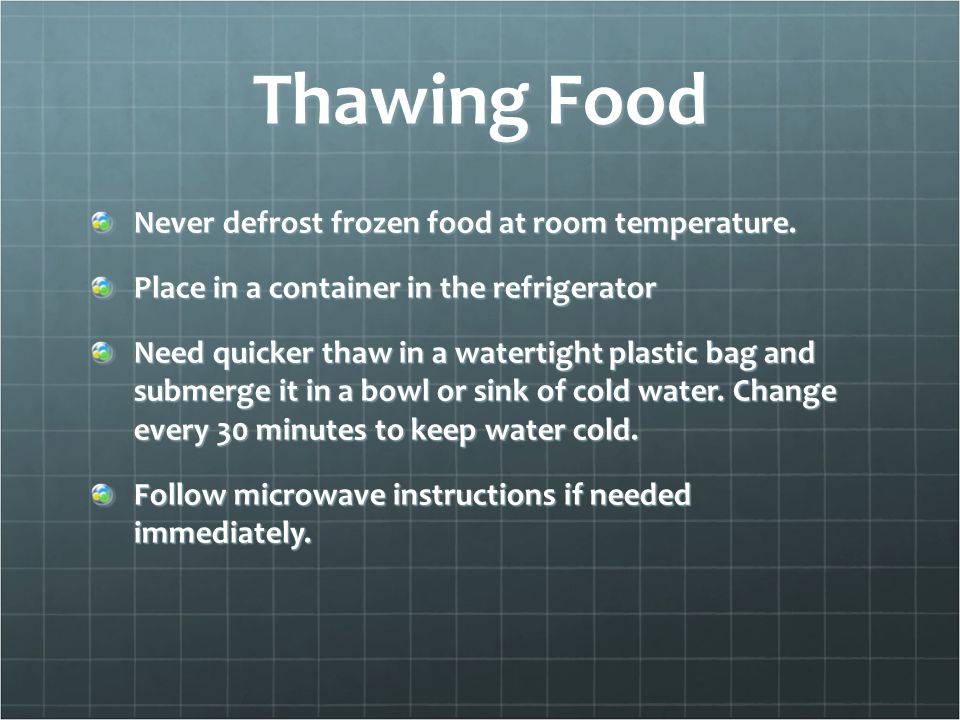 Thawing Food Never defrost frozen food at room temperature. Place in a container in the refrigerator Need quicker thaw in a watertight plastic bag and