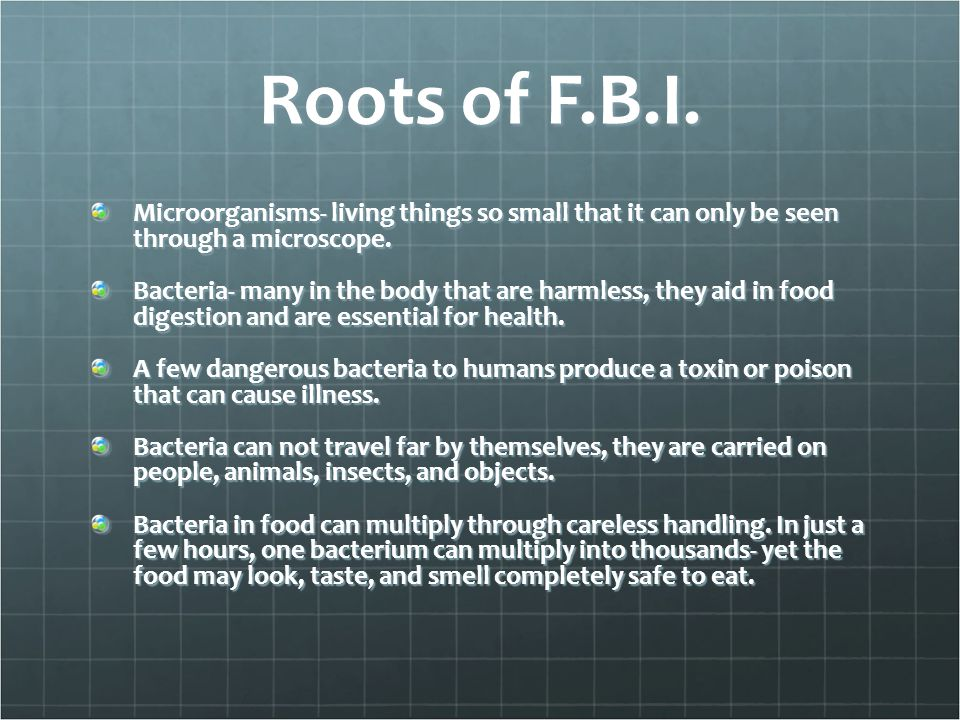 Roots of F.B.I. Microorganisms- living things so small that it can only be seen through a microscope. Bacteria- many in the body that are harmless, th