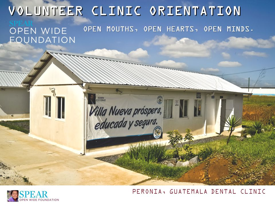 VOLUNTEER CLINIC ORIENTATION OPEN MOUTHS, OPEN HEARTS, OPEN MINDS. PERONIA, GUATEMALA DENTAL CLINIC