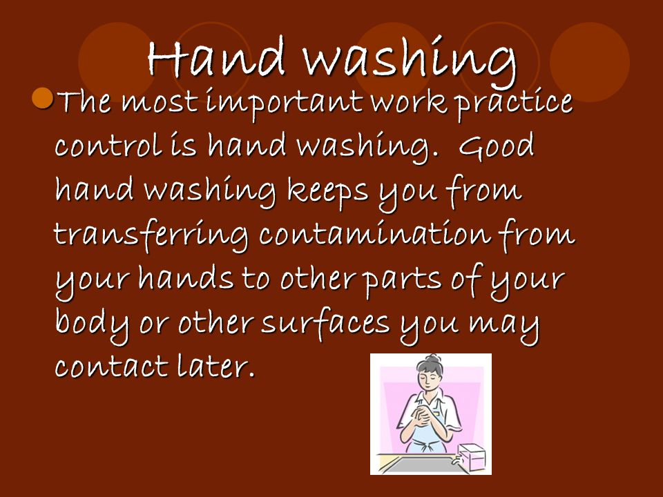 Hand washing The most important work practice control is hand washing. Good hand washing keeps you from transferring contamination from your hands to