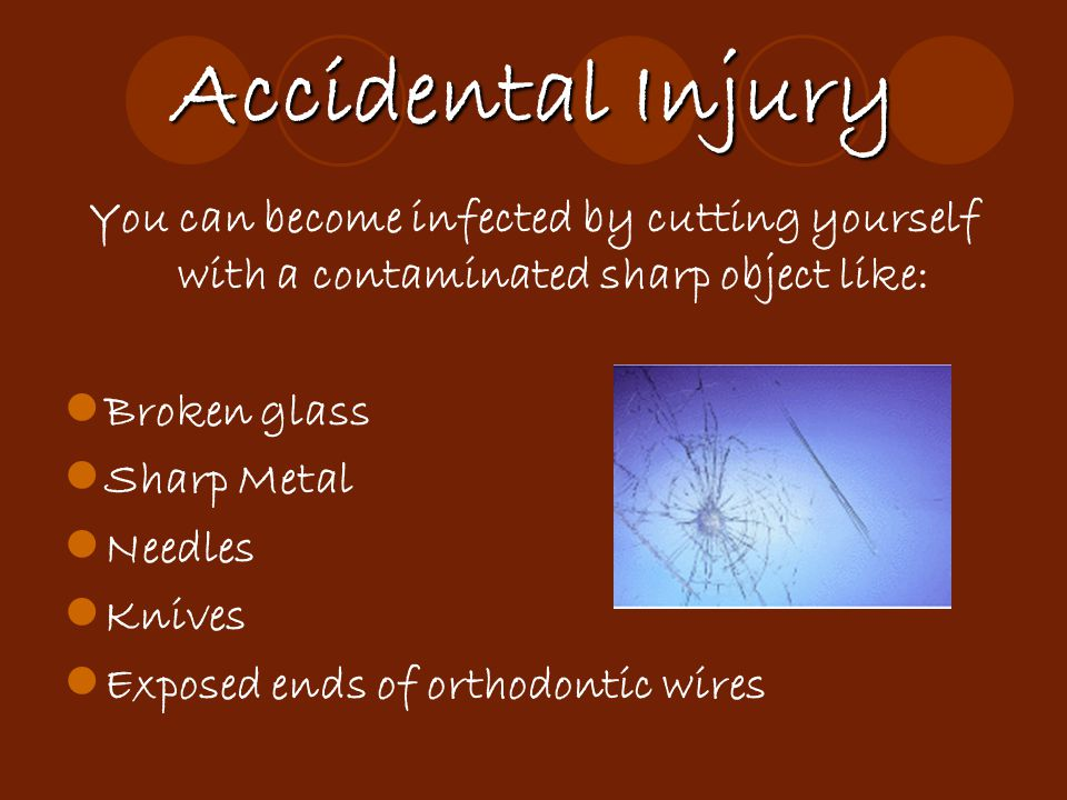 Accidental Injury You can become infected by cutting yourself with a contaminated sharp object like: Broken glass Sharp Metal Needles Knives Exposed e