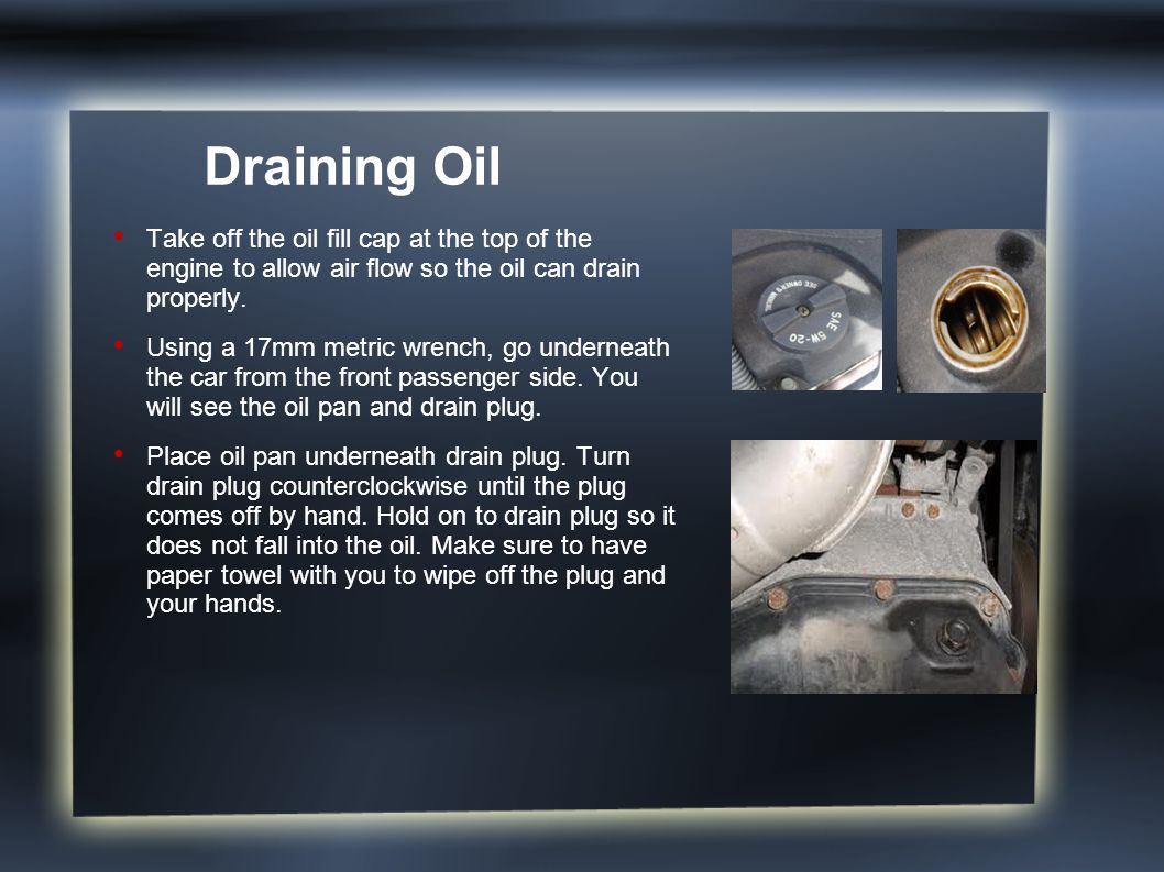 Draining Oil Take off the oil fill cap at the top of the engine to allow air flow so the oil can drain properly.