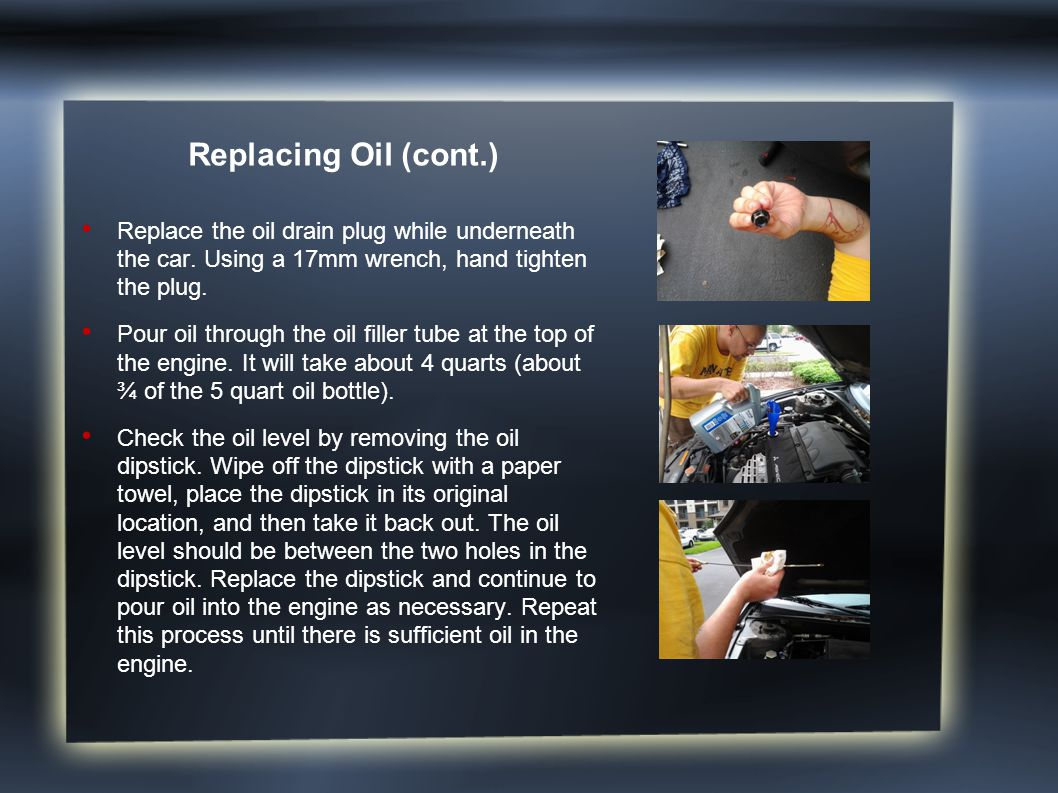 Replacing Oil (cont.) Replace the oil drain plug while underneath the car. Using a 17mm wrench, hand tighten the plug. Pour oil through the oil filler