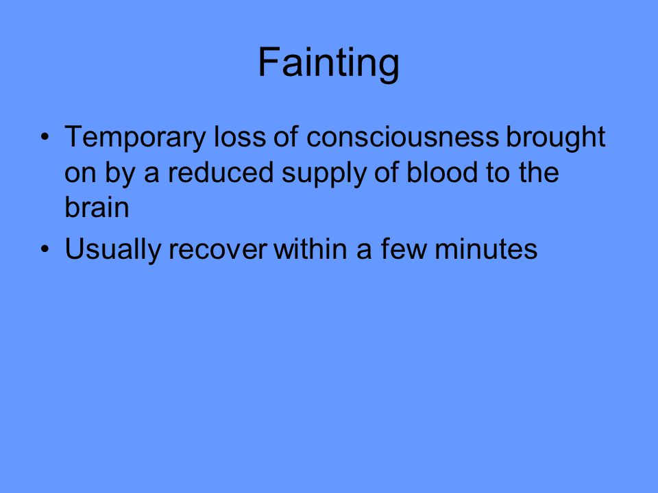 Fainting Temporary loss of consciousness brought on by a reduced supply of blood to the brain Usually recover within a few minutes