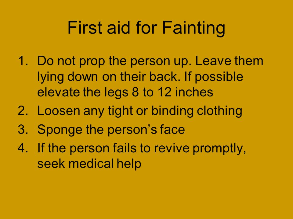 First aid for Fainting 1.Do not prop the person up.