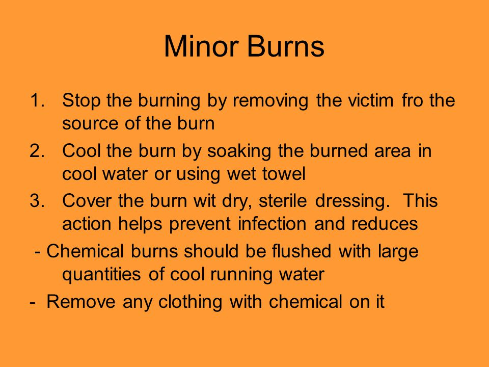 Minor Burns 1.Stop the burning by removing the victim fro the source of the burn 2.Cool the burn by soaking the burned area in cool water or using wet towel 3.Cover the burn wit dry, sterile dressing.