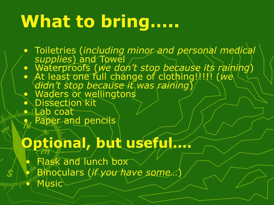 Toiletries (including minor and personal medical supplies) and Towel Waterproofs (we don't stop because its raining) At least one full change of clothing!!!!.