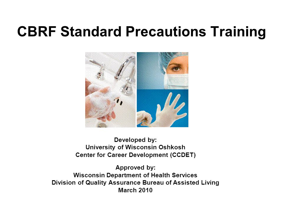 CBRF Standard Precautions Training Developed by: University of Wisconsin Oshkosh Center for Career Development (CCDET) Approved by: Wisconsin Departme