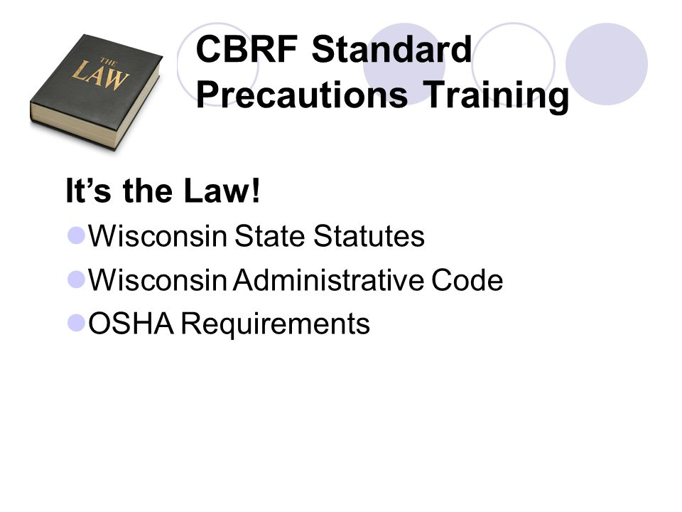 CBRF Standard Precautions Training It's the Law! Wisconsin State Statutes Wisconsin Administrative Code OSHA Requirements