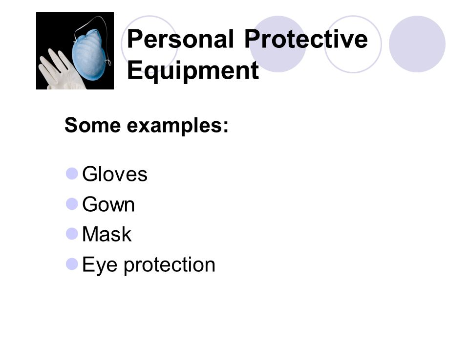 Personal Protective Equipment Some examples: Gloves Gown Mask Eye protection