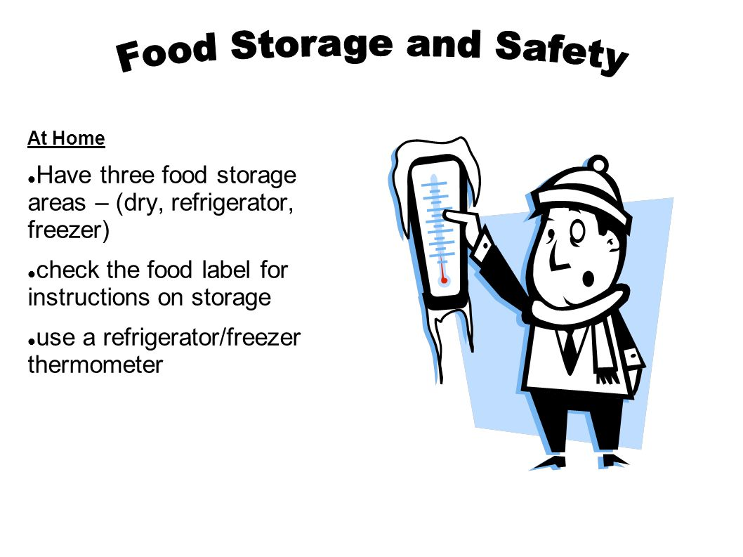 At Home Have three food storage areas – (dry, refrigerator, freezer) check the food label for instructions on storage use a refrigerator/freezer thermometer