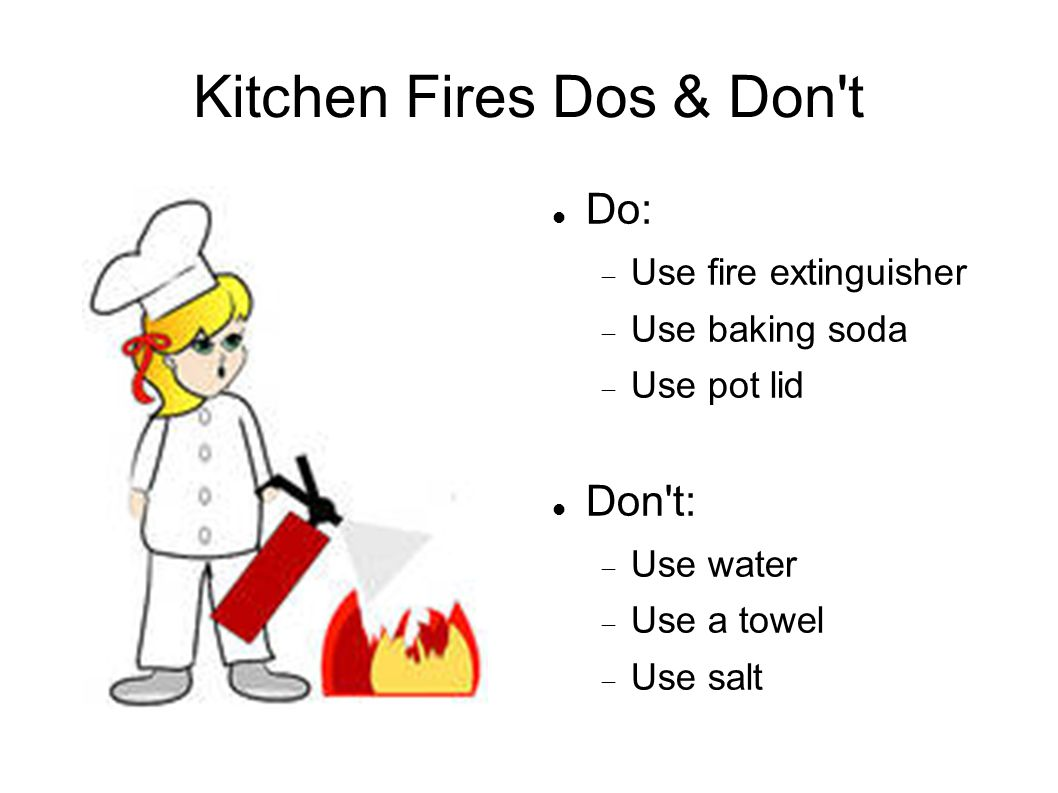 Kitchen Fires Dos & Don t Do:  Use fire extinguisher  Use baking soda  Use pot lid Don t:  Use water  Use a towel  Use salt