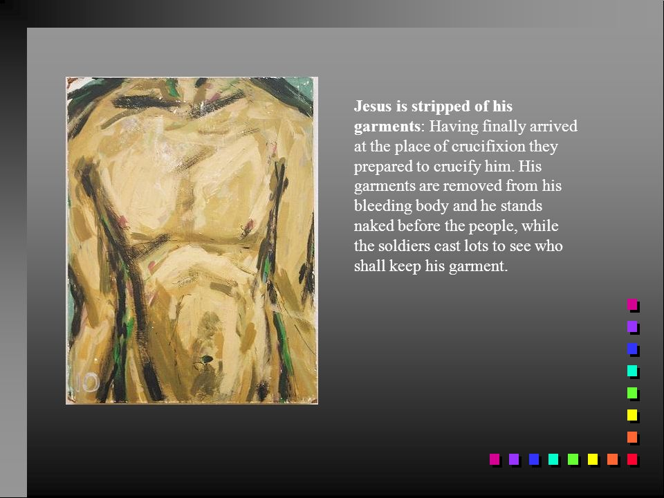Jesus is stripped of his garments: Having finally arrived at the place of crucifixion they prepared to crucify him.