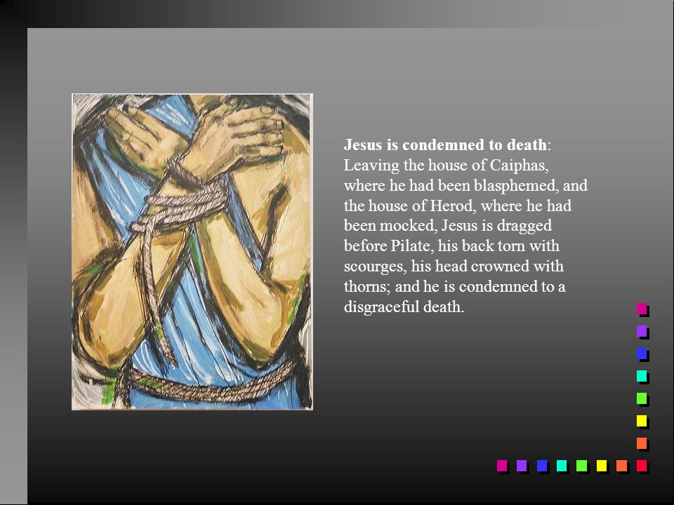 Jesus is condemned to death: Leaving the house of Caiphas, where he had been blasphemed, and the house of Herod, where he had been mocked, Jesus is dragged before Pilate, his back torn with scourges, his head crowned with thorns; and he is condemned to a disgraceful death.