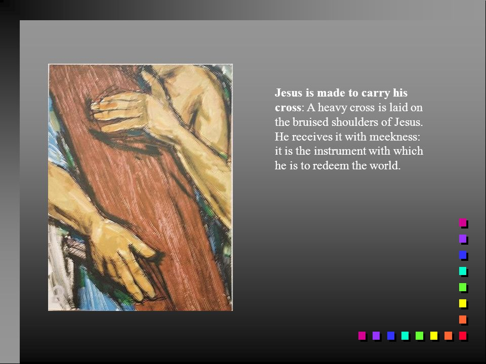 Jesus is made to carry his cross: A heavy cross is laid on the bruised shoulders of Jesus.