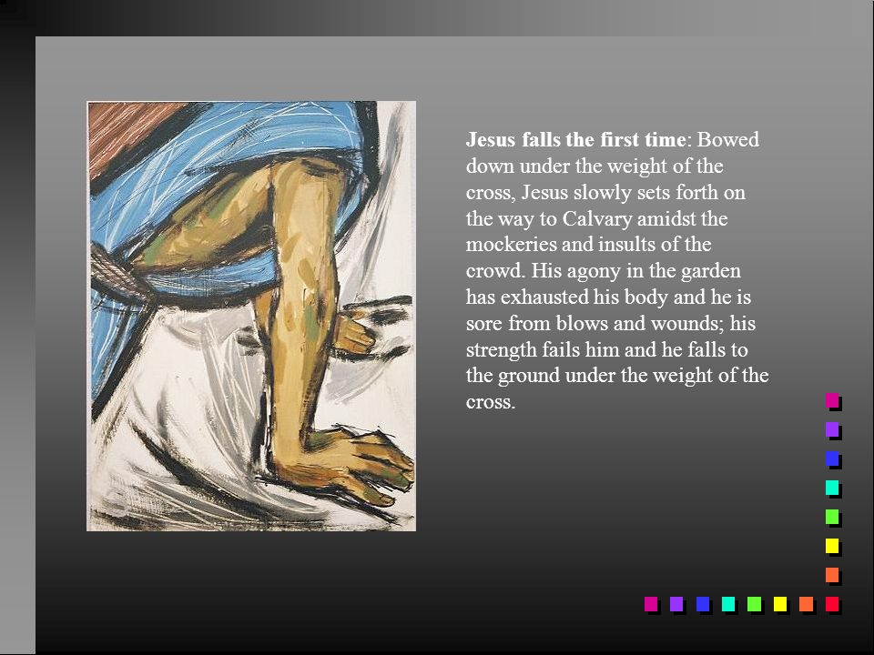 Jesus falls the first time: Bowed down under the weight of the cross, Jesus slowly sets forth on the way to Calvary amidst the mockeries and insults of the crowd.