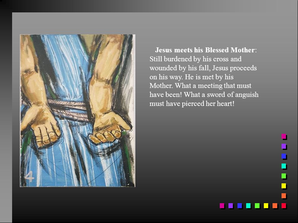 Jesus meets his Blessed Mother: Still burdened by his cross and wounded by his fall, Jesus proceeds on his way.