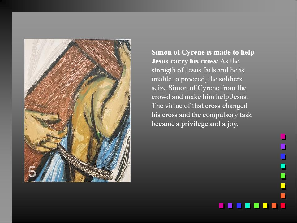 Simon of Cyrene is made to help Jesus carry his cross: As the strength of Jesus fails and he is unable to proceed, the soldiers seize Simon of Cyrene from the crowd and make him help Jesus.