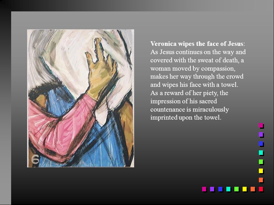 Veronica wipes the face of Jesus: As Jesus continues on the way and covered with the sweat of death, a woman moved by compassion, makes her way through the crowd and wipes his face with a towel.