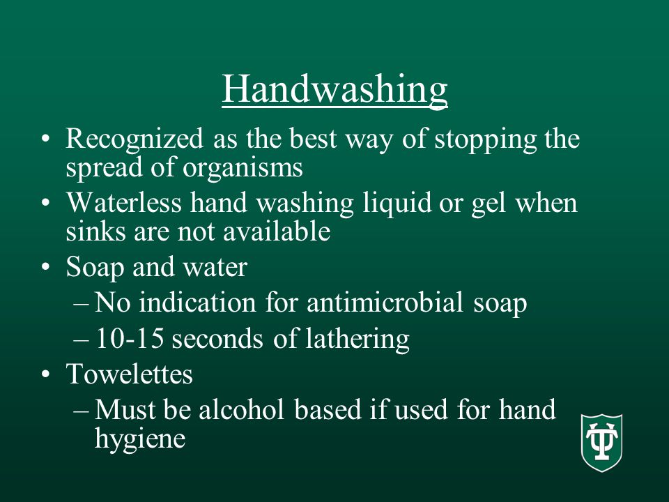Handwashing Recognized as the best way of stopping the spread of organisms Waterless hand washing liquid or gel when sinks are not available Soap and water –No indication for antimicrobial soap –10-15 seconds of lathering Towelettes –Must be alcohol based if used for hand hygiene