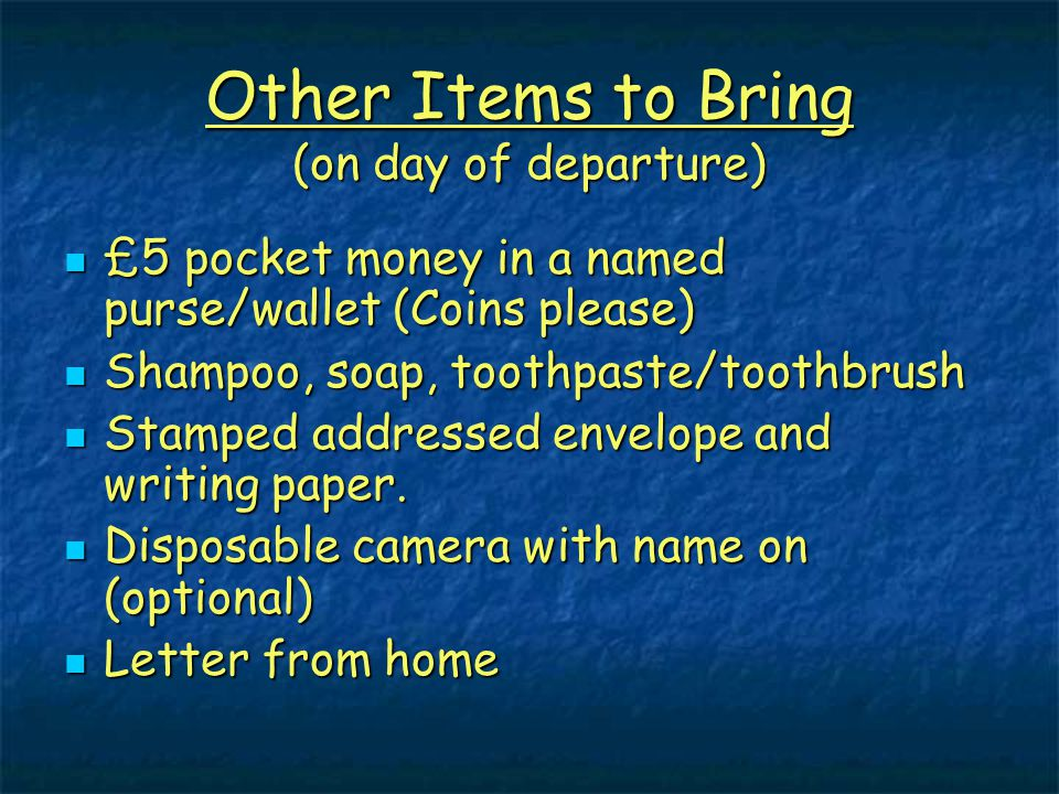 Other Items to Bring (on day of departure) £5 pocket money in a named purse/wallet (Coins please) £5 pocket money in a named purse/wallet (Coins pleas