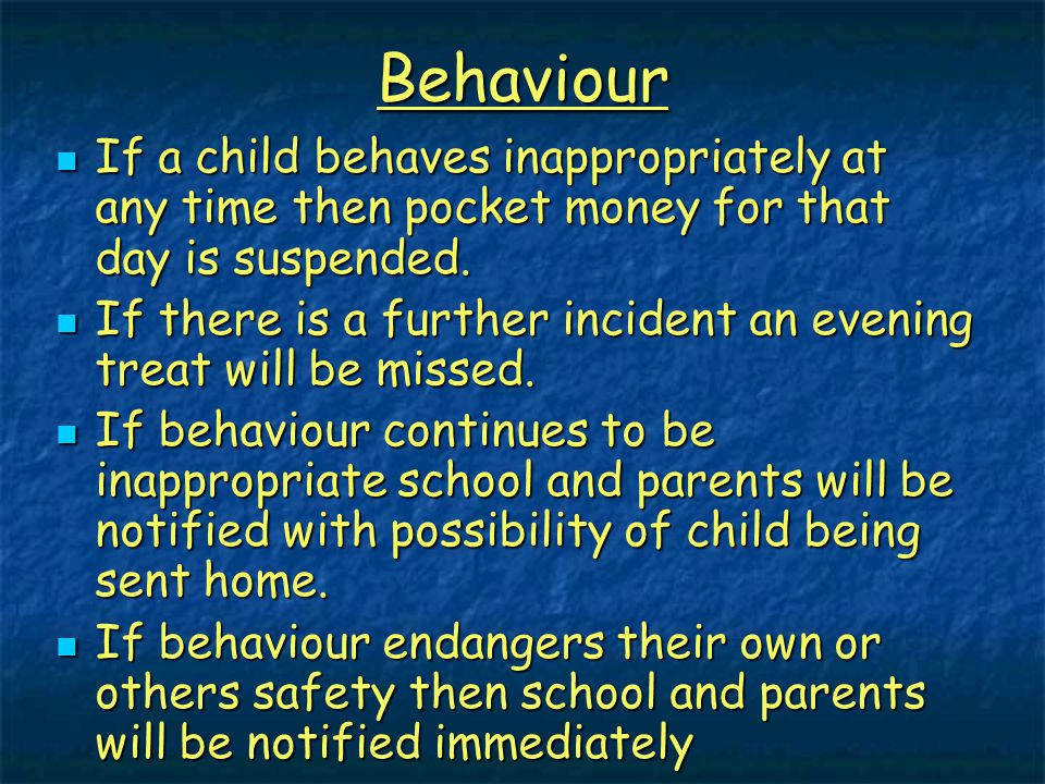 Behaviour If a child behaves inappropriately at any time then pocket money for that day is suspended. If a child behaves inappropriately at any time t