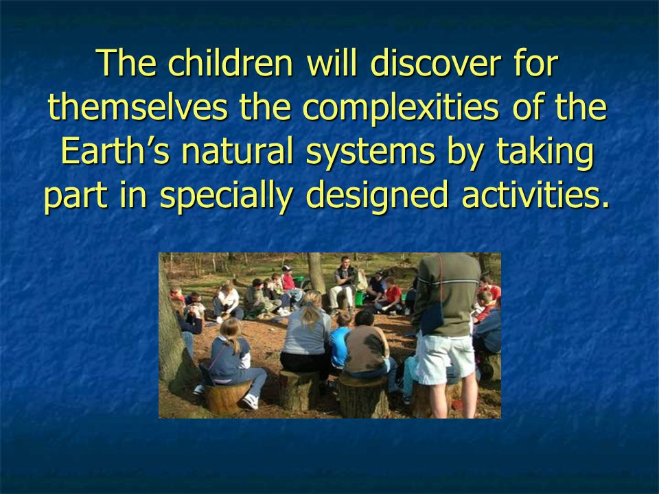 The children will discover for themselves the complexities of the Earth's natural systems by taking part in specially designed activities.