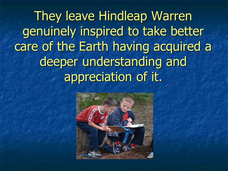 They leave Hindleap Warren genuinely inspired to take better care of the Earth having acquired a deeper understanding and appreciation of it.