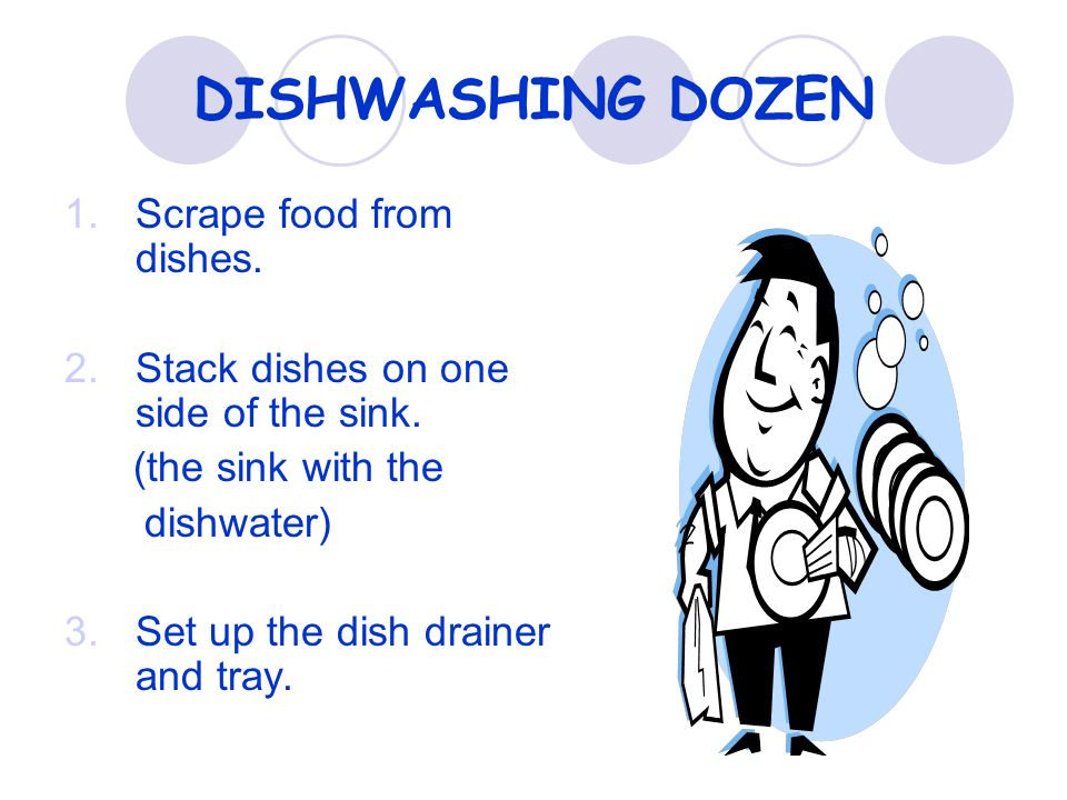 DISHWASHING DOZEN 1.Scrape food from dishes. 2.Stack dishes on one side of the sink.