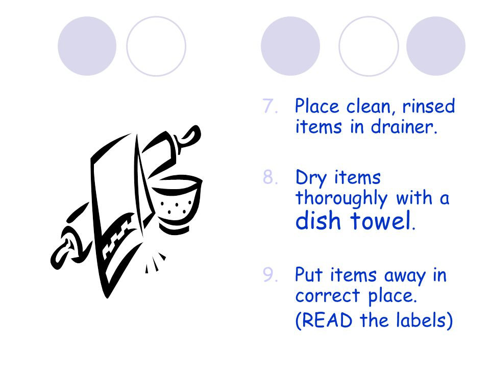 7.Place clean, rinsed items in drainer. 8.Dry items thoroughly with a dish towel.