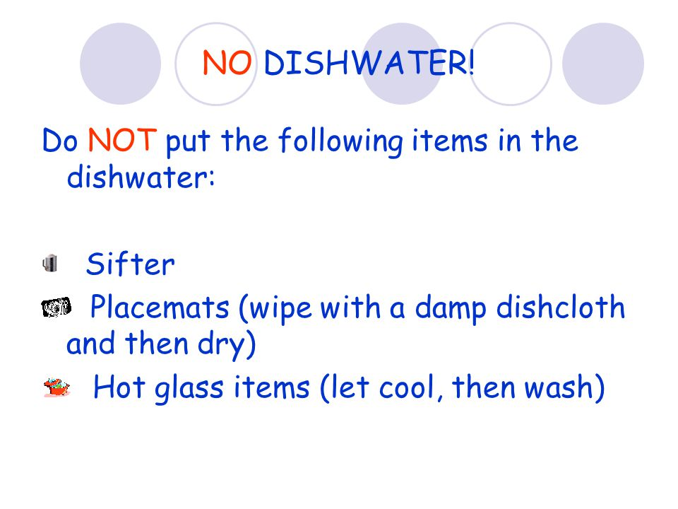 NO DISHWATER! Do NOT put the following items in the dishwater: Sifter Placemats (wipe with a damp dishcloth and then dry) Hot glass items (let cool, t