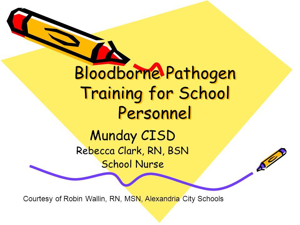 Bloodborne Pathogen Training for School Personnel Munday CISD Rebecca Clark, RN, BSN School Nurse Courtesy of Robin Wallin, RN, MSN, Alexandria City S