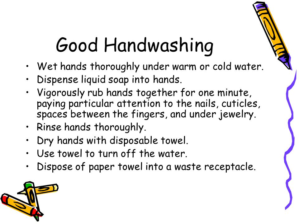 Good Handwashing Wet hands thoroughly under warm or cold water. Dispense liquid soap into hands. Vigorously rub hands together for one minute, paying