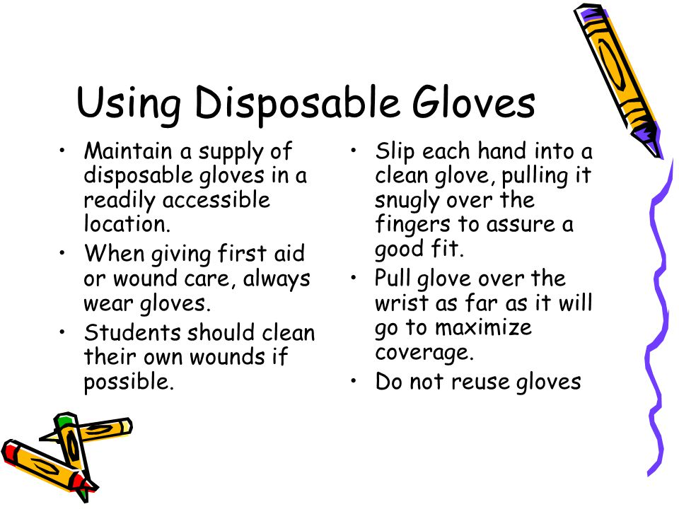 Using Disposable Gloves Maintain a supply of disposable gloves in a readily accessible location. When giving first aid or wound care, always wear glov