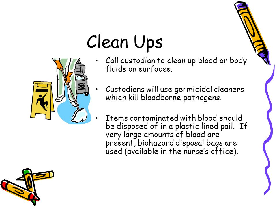 Clean Ups Call custodian to clean up blood or body fluids on surfaces. Custodians will use germicidal cleaners which kill bloodborne pathogens. Items